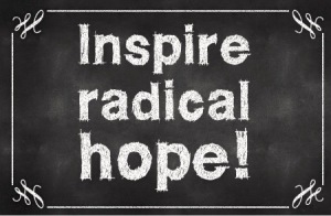 My personal mission statement: Inspire radical hope!